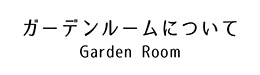"""""""ガーデンルームについて"""""""